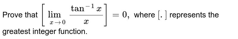 Prove that `[lim_(xto0) (tan^(-1)x)/(x)]=0,` where `[.]` represents the greatest integer function.