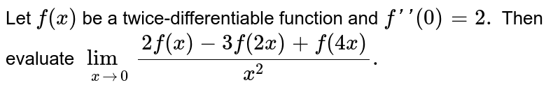 Let `f(x)` be a twice-differentiable function and `f''(0)=2.` Then evaluate `lim_(xto0) (2f(x)-3f(2x)+f(4x))/(x^(2)).`