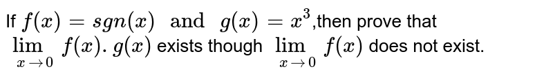 """If `f(x)=sgn(x)"""" and """"g(x)=x^(3)`,then prove that `lim_(xto0) f(x).g(x)` exists though `lim_(xto0) f(x)` does not exist."""