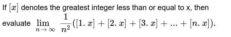 If `[x]` denotes the greatest integer less than or equal to x, then evaluate `lim_(ntooo) (1)/(n^(2))([1.x]+[2.x]+[3.x]+...+[n.x]).`
