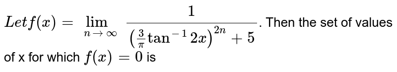 `Let f(x)=lim_(ntooo) (1)/(((3)/(pi)tan^(-1)2x)^(2n)+5)`. Then the set of values of x for which `f(x)=0` is