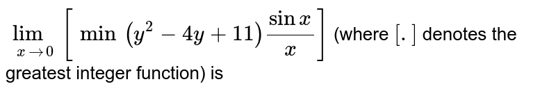 `lim_(xto0) [min(y^(2)-4y+11)(sinx)/(x)]` (where `[.]` denotes the greatest integer function) is