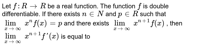 Let `f : R to R` be a real function. The function `f` is double differentiable. If there exists `ninN` and `p in R` such that `lim_(x to oo)x^(n)f(x)=p` and there exists `lim_(x to oo)x^(n+1)f(x)` , then `lim_(x to oo)x^(n+1)f'(x)` is equal to