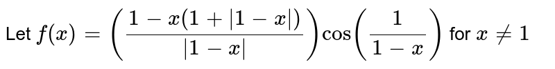 Let `f(x) = ((1 - x(1+ |1-x | )) /(|1-x|)) cos(1/(1-x))` for `x!=1`