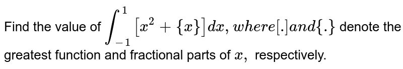 Find the value of `int_(-1)^1[x^2+{x}]dx ,w h e r e[dot]a n d{dot}` denote the greatest function and fractional parts of `x ,` respectively.