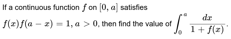 If a continuous function `f` on `[0,a]` satisfies `f(x)f(a-x)=1,agt0`, then find the value of `int_(0)^(a)(dx)/(1+f(x))`.