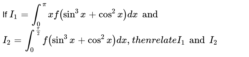 If `I_1=int_0^pixf(sin^3x+cos^2x)dxand`  `I_2=int_0^(pi/2)f(sin^3x+cos^2x)dx , then relate I_1 and I_2`