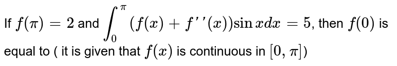 If `f(pi)=2` and `int_(0)^(pi)(f(x)+f''(x))sin x dx=5`, then `f(0)` is equal to ( it is given that `f(x)` is continuous in `[0,pi]`)