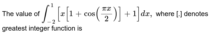 The value of `int_(-g)^1 [x[1+cos((pix)/2)]+1] dx,` where [.] denotes greatest integer function is