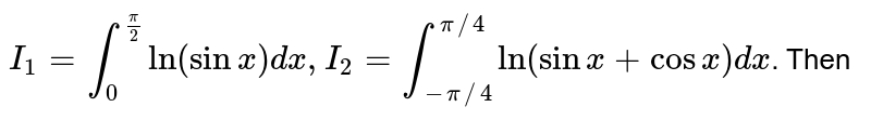 `I_(1)=int_(0)^((pi)/2)In (sinx)dx, I_(2)=int_(-pi//4)^(pi//4)In(sinx+cosx)dx`. Then