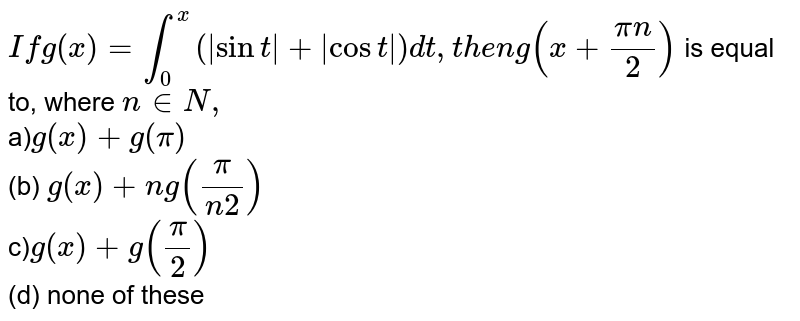 `If g(x)=int_0^x( sint + cost )dt ,t h e ng(x+(pin)/2)`  is equal to, where `n in  N ,` <br> a)`g(x)+g(pi)`<br>  (b) `g(x)+ng((pi)/(n2))` <br> c)`g(x)+g(pi/2)`<br>  (d) none of these