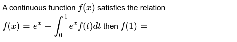 A continuous function `f(x)` satisfies the relation `f(x)=e^x+int_0^1 e^xf(t)dt` then `f(1)=`
