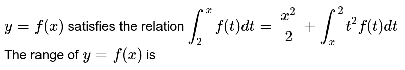 `y=f(x)` satisfies the relation `int_(2)^(x)f(t)dt=(x^(2))/2+int_(x)^(2)t^(2)f(t)dt` <br> The range of `y=f(x)` is