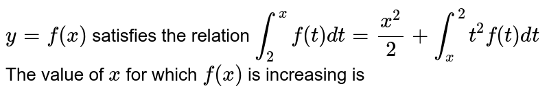 `y=f(x)` satisfies the relation `int_(2)^(x)f(t)dt=(x^(2))/2+int_(x)^(2)t^(2)f(t)dt` <br> The value of `x` for which `f(x)` is increasing is