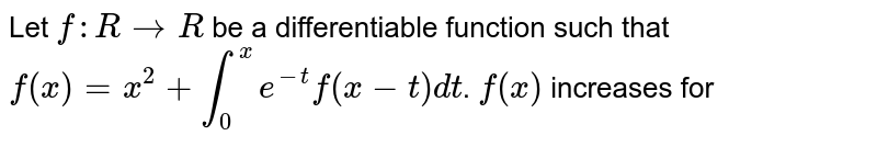 Let `f:R to R` be a differentiable function such that `f(x)=x^(2)+int_(0)^(x)e^(-t)f(x-t)dt`. `f(x)` increases for