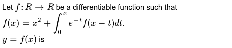 Let `f:RtoR` be a differentiable function such that `f(x)=x^(2)+int_(0)^(x)e^(-t)f(x-t)dt`. <br> `y=f(x)` is