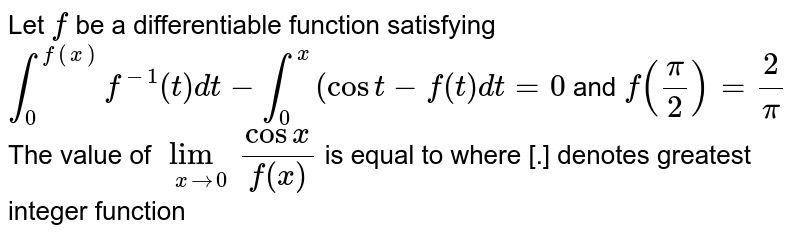 Let `f` be  a differentiable function satisfying `int_(0)^(f(x))f^(-1)(t)dt-int_(0)^(x)(cost-f(t)dt=0` and `f((pi)/2)=2/(pi)` <br> The value of `lim_(x to 0)(cosx)/(f(x))` is equal to where [.] denotes greatest integer function