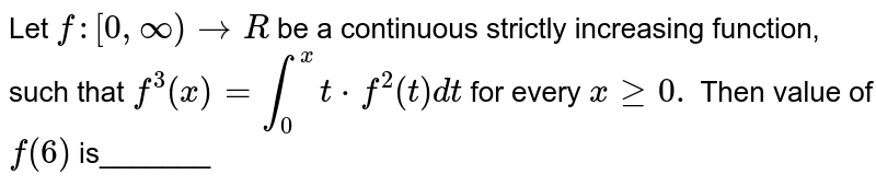 Let `f:[0,oo)->R` be a continuous strictly increasing function, such that `f^3(x)=int_0^x t*f^2(t)dt` for every `xgeq0.` Then value of `f(6)` is_______