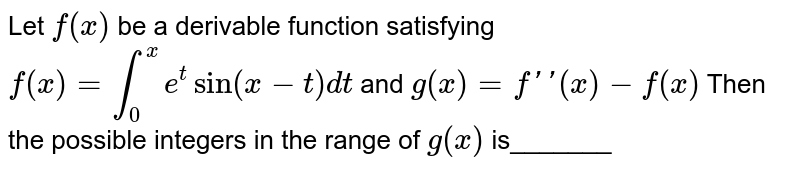 Let `f(x)` be a derivable function satisfying  `f(x)=int_0^x e^t sin(x-t) dt` and `g(x)=f '' (x)-f(x)` Then the possible integers in the range of `g(x)` is_______