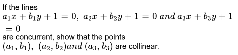 If the lines `a_1x+b_1y+1=0,\ a_2x+b_2y+1=0\ a n d\ a_3x+b_3y+1=0` are concurrent, show that the points `(a_1, b_1),\ (a_2, b_2)a n d\ (a_3, b_3)` are collinear.