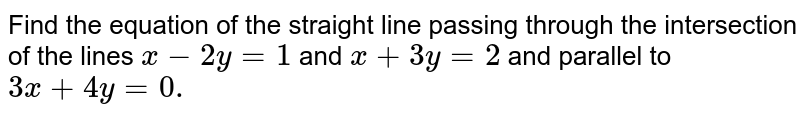 Find the equation of the straight line passing through the intersection   of the lines `x-2y=1` and `x+3y=2` and parallel to `3x+4y=0.`