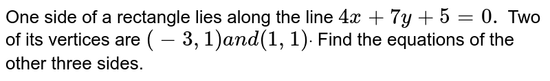 One side of a rectangle lies along the line `4x+7y+5=0.` Two of its vertices are `(-3,1)a n d(1,1)dot` Find the equations of the other three sides.