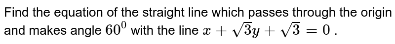Find the equation of the straight line which passes through the origin   and makes angle `60^0` with the line `x+sqrt(3)y+sqrt(3)=0` .