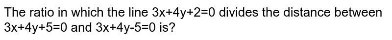 The ratio in which the line 3x+4y+2=0 divides the distance between 3x+4y+5=0 and 3x+4y-5=0 is?