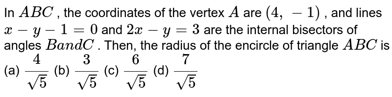 In ` A B C` , the coordinates of the vertex `A` are `(4,-1)` , and lines `x-y-1=0` and `2x-y=3` are the internal bisectors of angles `Ba n dC` . Then, the radius of the encircle of triangle `A B C` is (a) `4/(sqrt(5))`  (b) `3/(sqrt(5))`  (c) `6/(sqrt(5))`  (d) `7/(sqrt(5))`