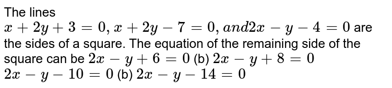 The lines `x+2y+3=0,x+2y-7=0,a n d2x-y-4=0` are the sides of a square. The equation of the remaining side of the   square can be `2x-y+6=0`  (b) `2x-y+8=0`  `2x-y-10=0`  (b) `2x-y-14=0`