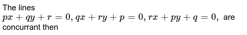 The lines `px +qy+r=0, qx + ry + p =0,rx + py+q=0,` are concurrant then