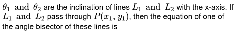 `theta_1 and theta_2` are the inclination of lines `L_1 and L_2` with the x-axis. If `L_1 and L_2` pass through `P(x_1,y_1)`, then the equation of one of the angle bisector of these lines is