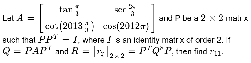 """Let `A=[(""""tan""""pi/3,""""sec"""" (2pi)/3),(cot (2013 pi/3),cos (2012 pi))]` and P be a `2 xx 2` matrix such that `P P^(T)=I`, where `I` is an identity matrix of order 2. If `Q=PAP^(T)` and `R=[r_(""""ij"""")]_(2xx2)=P^(T) Q^(8) P`, then find `r_(11)`."""
