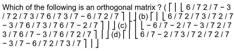 Which of the following is an orthogonal matrix ?  ( ⎡ ⎢ ⎣ 6 / 7 2 / 7 − 3 / 7 2 / 7 3 / 7 6 / 7 3 / 7 − 6 / 7 2 / 7 ⎤ ⎥ ⎦  (b) ⎡ ⎢ ⎣ 6 / 7 2 / 7 3 / 7 2 / 7 − 3 / 7 6 / 7 3 / 7 6 / 7 − 2 / 7 ⎤ ⎥ ⎦  (c) ⎡ ⎢ ⎣ − 6 / 7 − 2 / 7 − 3 / 7 2 / 7 3 / 7 6 / 7 − 3 / 7 6 / 7 2 / 7 ⎤ ⎥ ⎦  (d) ⎡ ⎢ ⎣ 6 / 7 − 2 / 7 3 / 7 2 / 7 2 / 7 − 3 / 7 − 6 / 7 2 / 7 3 / 7 ⎤ ⎥ ⎦