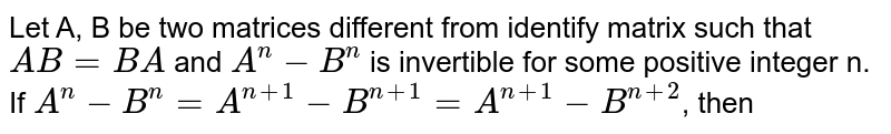 Let A, B be two matrices different from identify matrix such that `AB=BA` and `A^(n)-B^(n)` is invertible for some positive integer n. If `A^(n)-B^(n)=A^(n+1)-B^(n+1)=A^(n+1)-B^(n+2)`, then