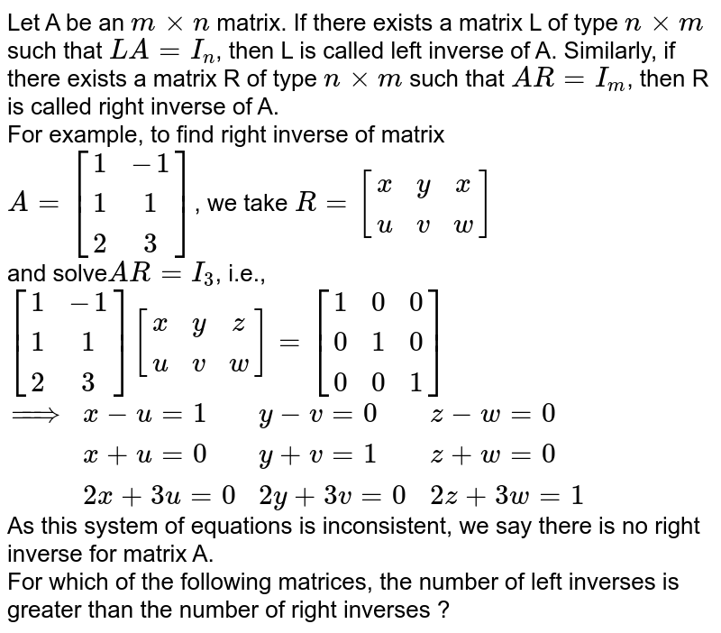 Let A be an `mxxn` matrix. If there exists a matrix L of type `nxxm` such that `LA=I_(n)`, then L is called left inverse of A. Similarly, if there exists a matrix R of type `nxxm` such that `AR=I_(m)`, then R is called right inverse of A. <br> For example, to find right inverse of matrix <br> `A=[(1,-1),(1,1),(2,3)]`, we take `R=[(x,y,x),(u,v,w)]` <br> and solve`AR=I_(3)`, i.e., <br> `[(1,-1),(1,1),(2,3)][(x,y,z),(u,v,w)]=[(1,0,0),(0,1,0),(0,0,1)]` <br> `{:(implies,x-u=1,y-v=0,z-w=0),(,x+u=0,y+v=1,z+w=0),(,2x+3u=0,2y+3v=0,2z+3w=1):}` <br> As this system of equations is inconsistent, we say there is no right inverse for matrix A. <br> For which of the following matrices, the number of left inverses is greater than the number of right inverses ?