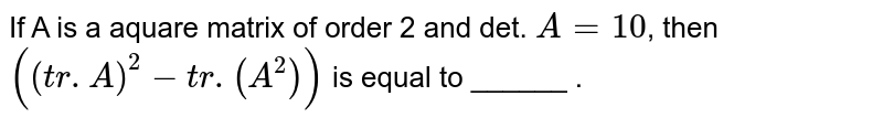 If A is a aquare matrix of order 2 and det. `A=10`, then `((tr. A)^(2)-tr. (A^(2)))` is equal to ______ .