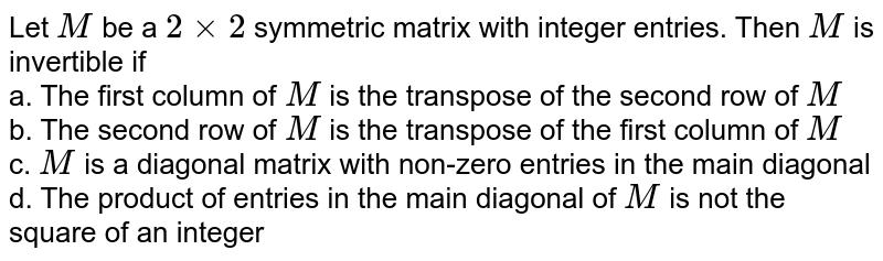 Let `M` be a `2xx2` symmetric matrix with integer entries. Then `M` is invertible if<br> a. The first column of `M` is the transpose of the second   row of `M` <br> b. The second row of `M` is the transpose of the first   column of `M` <br> c. `M` is a diagonal matrix with   non-zero entries in the main diagonal<br> d. The product of entries in the main diagonal of `M` is not the square of an integer