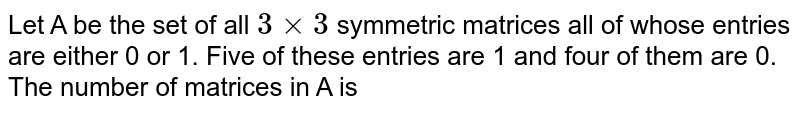 Let A be the set of all  `3 xx 3` symmetric matrices all of whose entries are either 0 or 1. Five of these entries are 1 and four of them are 0. The number of matrices in A is