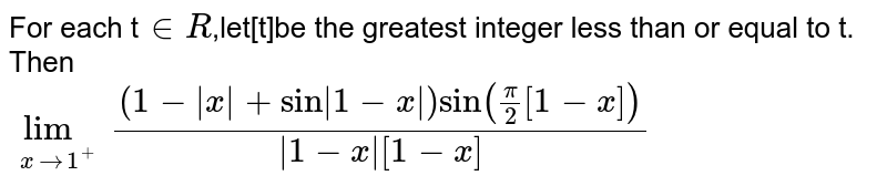 For each t`in R`,let[t]be the greatest integer less than or equal to t. Then <br> `lim_(xto1^+)((1-absx+sinabs(1-x))sin(pi/2[1-x]))/(abs(1-x)[1-x])`