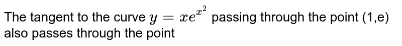 The tangent to the curve `y=xe^(x^2)` passing through the point (1,e) also passes through the point