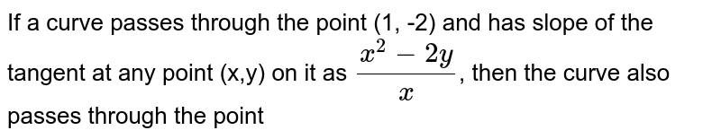 If a curve passes through the point (1, -2) and has slope of the tangent at any point (x,y) on it as `(x^2-2y)/x`, then the curve also passes through the point
