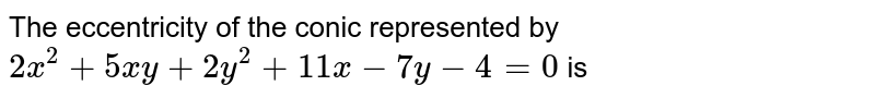 The eccentricity of the conic represented by  `2x^2+5xy+2y^2+11x-7y-4=0` is
