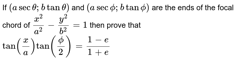 If `(asectheta;btantheta)` and `(asecphi; btanphi)` are the ends of the focal chord of `x^2/a^2-y^2/b^2=1` then prove that `tan(x/a)tan(phi/2)=(1-e)/(1+e)`