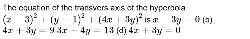 The equation of the transvers axis of the hyperbola `(x-3)^2+(y=1)^2+(4x+3y)^2` is `x+3y=0`  (b) `4x+3y=9`  `3x-4y=13`  (d) `4x+3y=0`