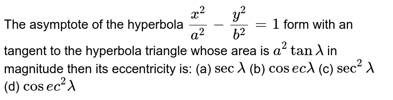 The asymptote of the hyperbola `x^2/a^2-y^2/b^2=1` form with an tangent to the hyperbola triangle whose area is `a^2 tan lambda` in magnitude then its eccentricity is: (a) `sec lambda` (b) `cosec lambda` (c) `sec^2 lambda` (d) `cosec^2 lambda`