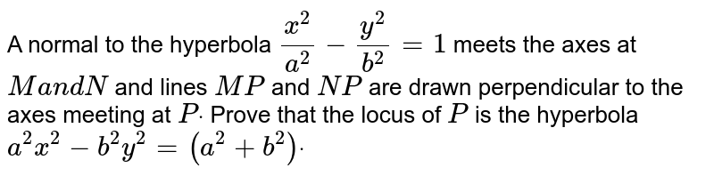 A normal to the hyperbola `(x^2)/(a^2)-(y^2)/(b^2)=1` meets the axes at `Ma n dN` and lines `M P` and `N P` are drawn perpendicular to the axes meeting at `Pdot` Prove that the locus of `P` is the hyperbola `a^2x^2-b^2y^2=(a^2+b^2)dot`