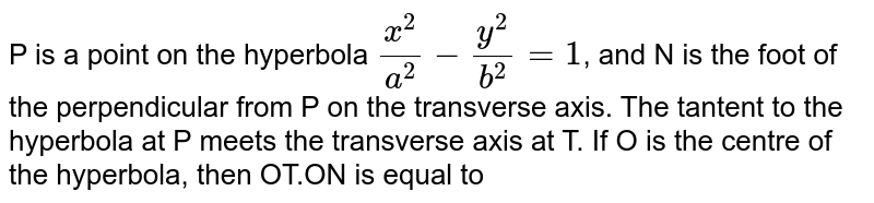 P is a point on the hyperbola `(x^(2))/(a^(2))-(y^(2))/(b^(2))=1`, and N is the foot of the perpendicular from P on the transverse axis. The tantent to the hyperbola at P meets the transverse axis at T. If O is the centre of the hyperbola, then OT.ON is equal to