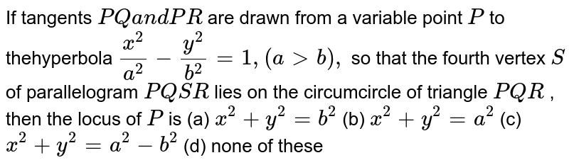 If tangents `P Qa n dP R` are drawn from a variable point `P` to thehyperbola `(x^2)/(a^2)-(y^2)/(b^2)=1,(a > b),` so that the fourth vertex `S` of parallelogram `P Q S R` lies on the circumcircle of triangle `P Q R` , then the locus of `P` is  (a) `x^2+y^2=b^2`  (b) `x^2+y^2=a^2`   (c) `x^2+y^2=a^2-b^2`  (d) none of these