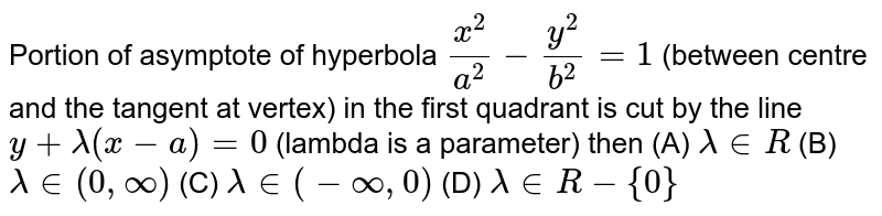 Portion of asymptote of hyperbola `x^2/a^2-y^2/b^2 = 1` (between centre and the tangent at vertex) in the first quadrant is cut by the line `y + lambda(x-a)=0` (lambda is a parameter) then         (A)  `lambda in R`   (B)  `lambda in (0,oo)`   (C)  `lambda in (-oo,0)`   (D)  `lambda in R-{0}`